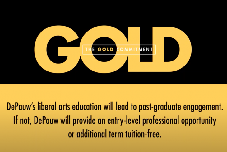 The Gold Commitment - DePauw's liberal arts education will lead to post-graduate engagement. If not, DePauw will provide an entry-level professional opportunity or additional term tuition-free.